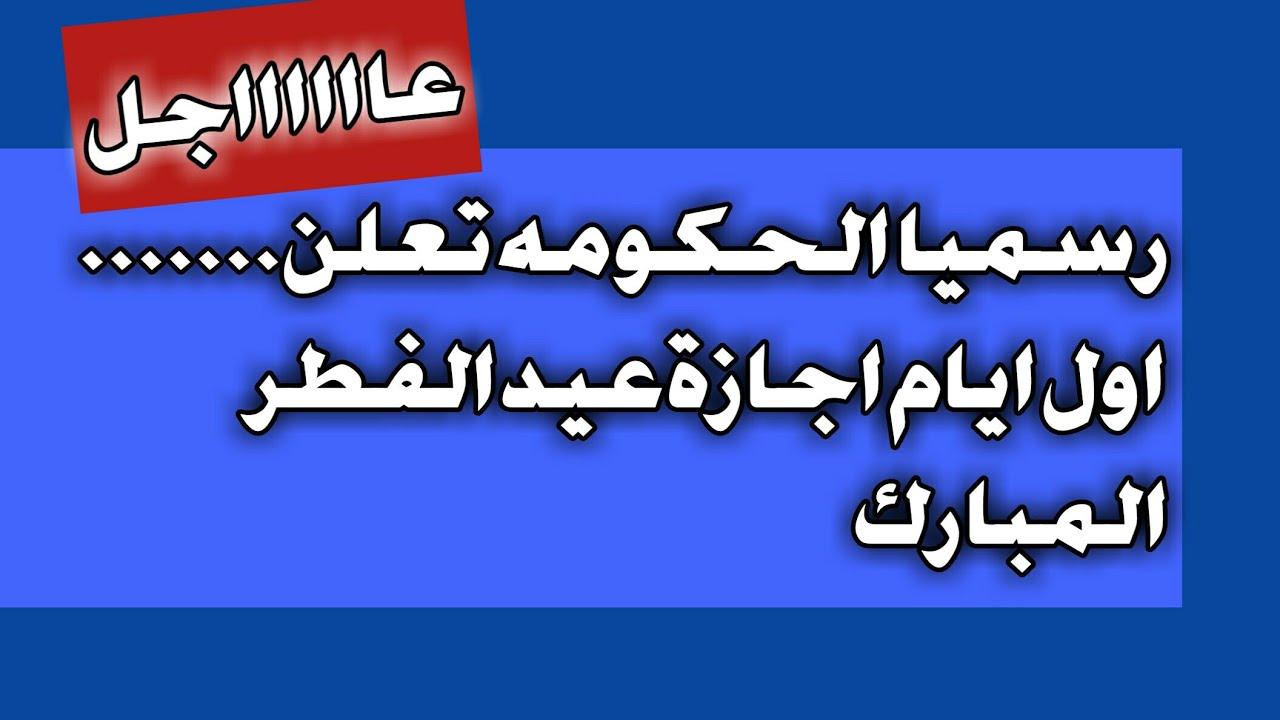 رسميا الحكومه تعلن موعد اول ايام اجازة عيد الفطر المبارك Youtube