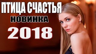 Премьера 2018 недавно вышла! ПТИЦА СЧАСТЬЯ Русские мелодрамы новинки 2018, фильмы HD