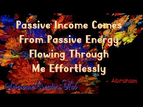 Abraham Hicks snippet:  Passive Income Comes From Passive Energy Flowing Through Me Effortlessly