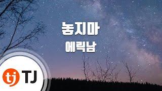 [TJ노래방] 놓지마 - 에릭남(Eric Nam) / TJ Karaoke