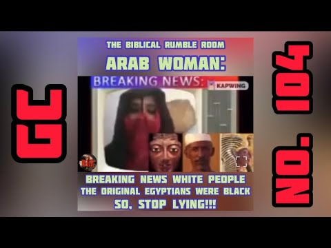 GC No. 104 | Arab Woman: Breaking News White People, The Egyptians Were Black So Stop Lying!!!
