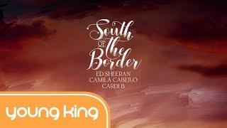[Lyrics+Vietsub] South of the Border - Ed Sheeran ft. Camila Cabello & Cardi B
