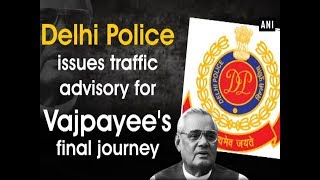 Delhi Police issues traffic advisory for Vajpayee's final journey - #ANI News