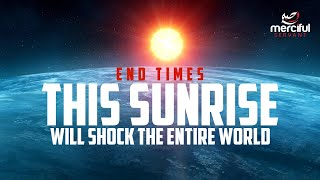 THIS SUNRISE WILL SHOCK THE ENTIRE WORLD (FINAL SIGNS OF THE END)