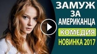 Замуж за американца Русские комедии 2017, ВЕСЕЛЫЙ ФИЛЬМ Русски