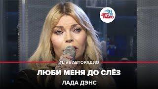 Лада Дэнс - Люби Меня До Слез (#LIVE Авторадио)
