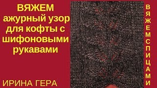 Вяжем ажурный узор листики для кофты со стойкой и шифоновыми рукавами Вязание спицами Ирина Гера