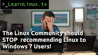 Why the Linux Community needs to STOP blindly recommending Linux to Windows 7 users!