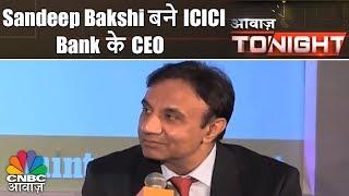 Awaaz Tonight | Sandeep Bakshi बने ICICI Bank के CEO | CNBC Awaaz