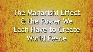 the maharishi effect & the power we each have to create world peace