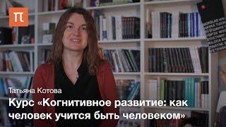 Курс «Когнитивное развитие как человек учится быть человеком» —Татьяна Котова
