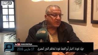 مصر العربية | جهاد عودة: اختيار أبو الغيط عودة لتعاظم الدور المصري