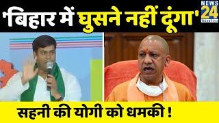 NDA में दरार- Mukesh Sahni ने CM Yogi को दी चेतावनी, बोले- हम बिहार में घुसने नहीं देंगे