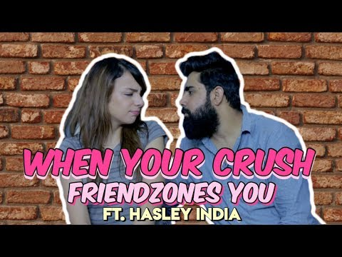 WHEN YOUR CRUSH FRIENDZONES YOU - Ft. Hasley India