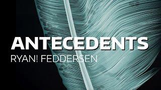 """""""Antecedents"""" by RYAN! Feddersen"""