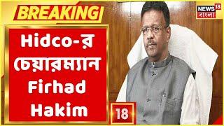 Breaking News : Hidco-র নয়া চেয়ারম্যান নিযুক্ত হলেন Firhad Hakim