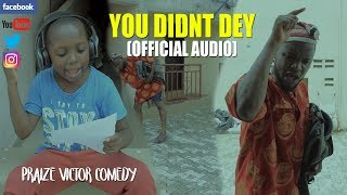 YOU DIDNT DEY official audio PRAIZE VICTOR COMEDY