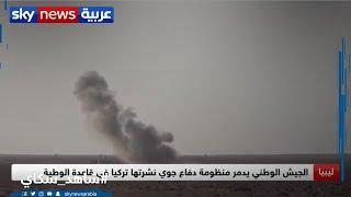 الجيش الوطني الليبي يدمر منظومات صواريخ ورادارات تركية في قاعدة الوطية