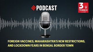 Foreign vaccines, Maharashtra's new restrictions, and lockdown fears in Bengal border town