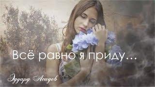 Лучший стих Эдуарда Асадова - Всё равно я приду!... || Стихи о Любви