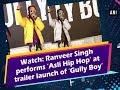 Watch: Ranveer Singh performs 'Asli Hip Hop' at trailer launch of 'Gully Boy'