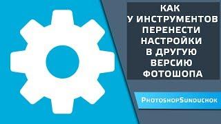 Як у інструментів перенести налаштування в іншу версію фотошопу ч I