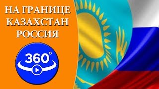 На границе Казахстан-Россия. Таможенный переход Жайсан. Видео 360 градусов.