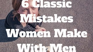 6 Classic Mistakes Women Make With Men