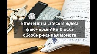Ethereum и Litecoin ждём фьючерсы? RaiBlocks обезбирженная монета