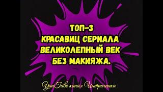 ТОП-3 Красавиц сериала Великолепный век без макияжа.(Интриганка)