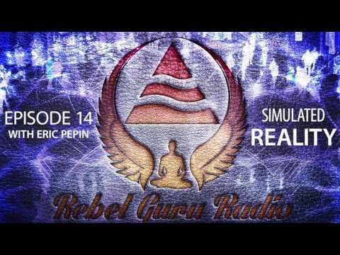 Simulated Reality, Part 1: Living in a Virtual World | Rebel Guru® Radio: Episode #14