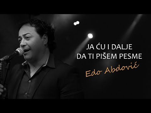 EDO ABDOVIĆ- JA ĆU I DALJE DA TI PIŠEM PESME