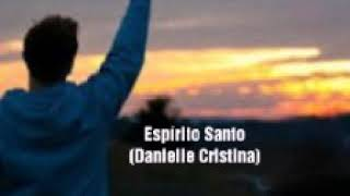 Baixar Espírito Santo - Danielle Cristina/ letra na descrição