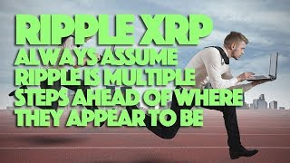 Ripple XRP: Always Assume Ripple Is Multiple Steps Ahead Of Where They Appear To Be