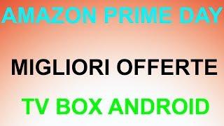 Amazon Prime Day MIGLIORI OFFERTE TV BOX ANDROID!!!