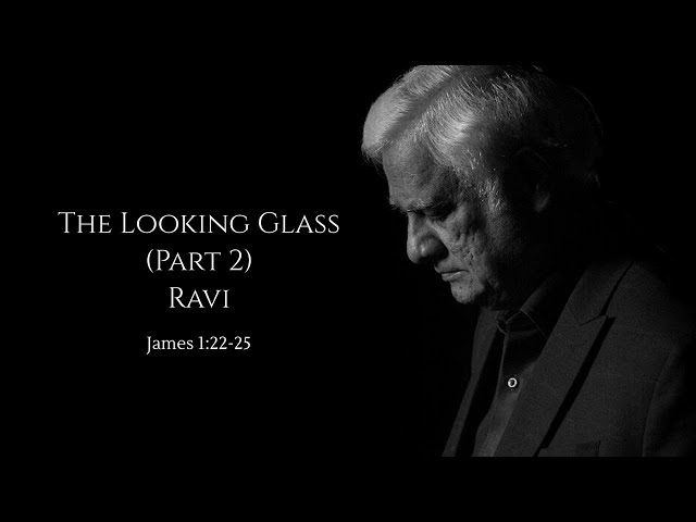 The Looking Glass (Part 2): Ravi - James 1:22-25