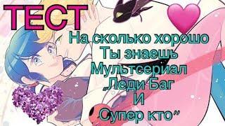ТЕСТ   КАК ХОРОШО ТЫ ЗНАЕШЬ МУЛЬТСЕРИАЛ ,,Леди Баг и Супер кот''!  УЗНАЙ СКОРЕЕ!!!!