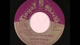 George Perkins - I'm So Glad You're Mine