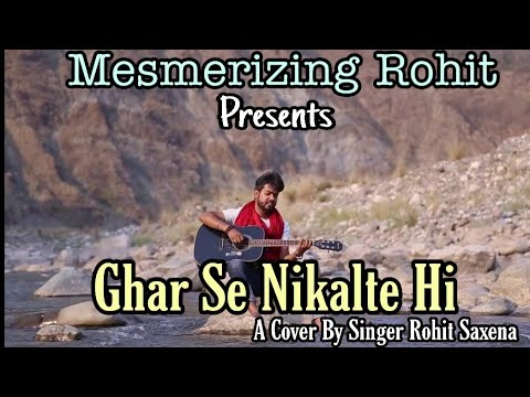 Ghar se Nikalte hi...........    Reprise version of Rohit Saxena.