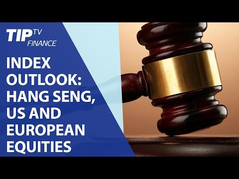 Index Outlook: Hang Seng, US and European Equities