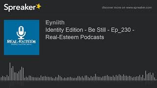 Identity Edition - Be Still - Ep_230 - Real-Esteem Podcasts