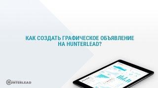 Как создать графическое объявление на hunterlead?
