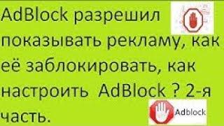 adBlock разрешил показывать рекламу, как её заблокировать, как настроить AdBlock ? 2-я часть