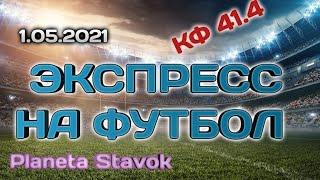 ЭКСПРЕСС НА ФУТБОЛ 1 05 2021 ПРОГНОЗ ПЛАНЕТА СТАВОК ОБЗОР