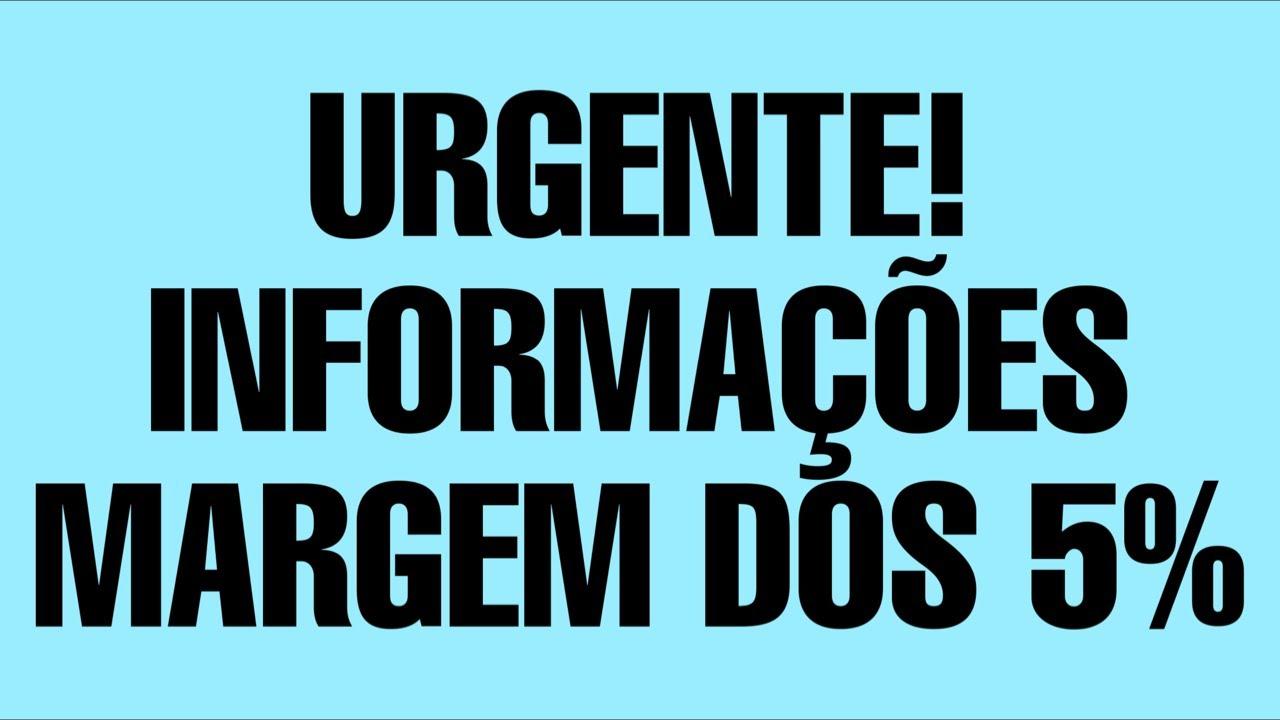 URGENTE! INFORMAÇÕES  MARGEM DOS 5%