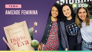 Amizade Feminina | Diário de Eva | Letícia Minervino e Paolla Reis | IPP TV
