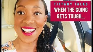 Tiffany Talks: When the Going Gets Tough....