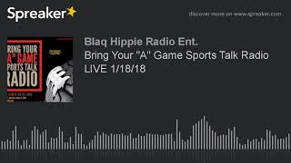 "Bring Your ""A"" Game Sports Talk Radio LIVE 1/18/18 (part 6 of 10)"