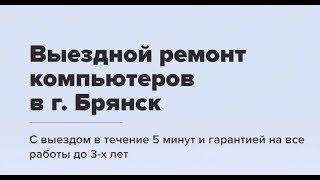 Выездной ремонт компьютеров в г. Брянск