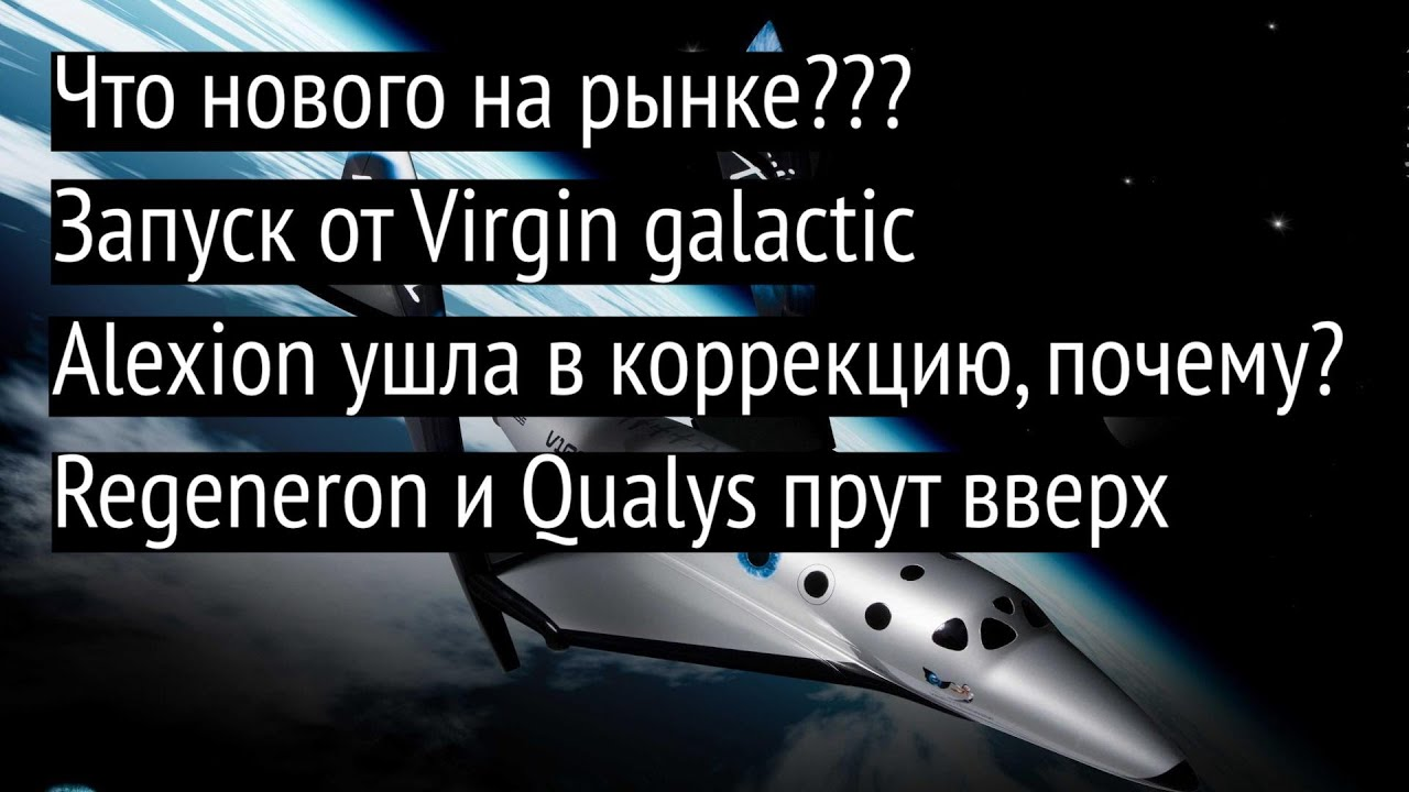 Что нового на рынке? Что делать с Alexion, запуск Virgin Galactic, Qualys прет вверх